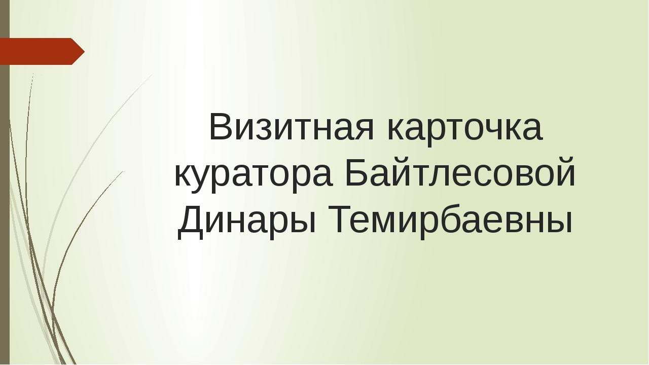 Визитная карточка куратора Байтлесовой Динары Темирбаевны