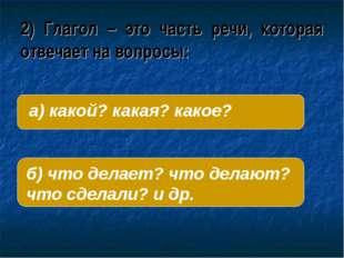 2) Глагол – это часть речи, которая отвечает на вопросы: б) что делает? что д
