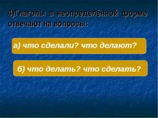 4)Глаголы в неопределённой форме отвечают на вопросы: б) что делать? что сдел