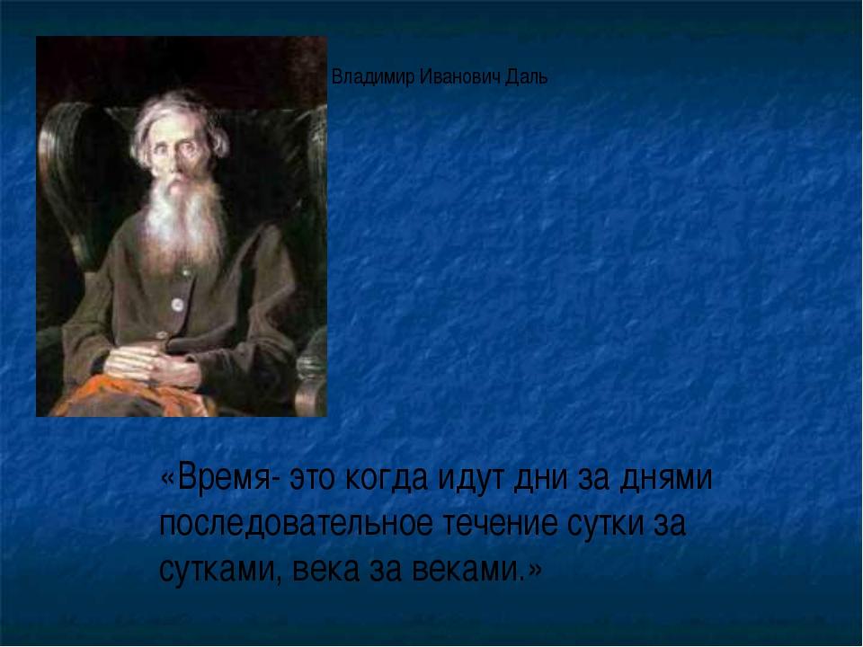 «Время- это когда идут дни за днями последовательное течение сутки за сутками...