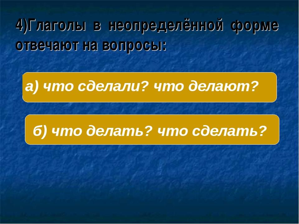 4)Глаголы в неопределённой форме отвечают на вопросы: б) что делать? что сдел...
