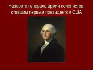 Назовите генерала армии колонистов, ставшим первым президентом США