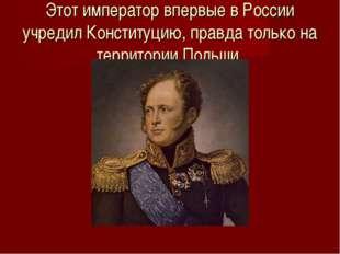 Этот император впервые в России учредил Конституцию, правда только на террито