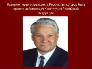 Назовите первого президента России, при котором была принята действующая Конс
