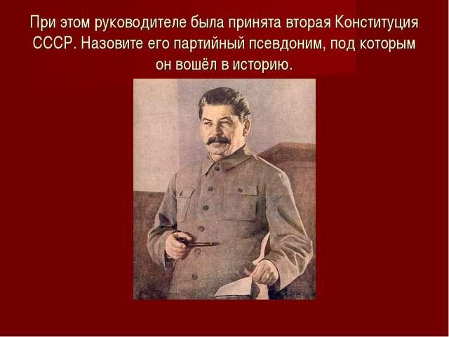 При этом руководителе была принята вторая Конституция СССР. Назовите его парт...