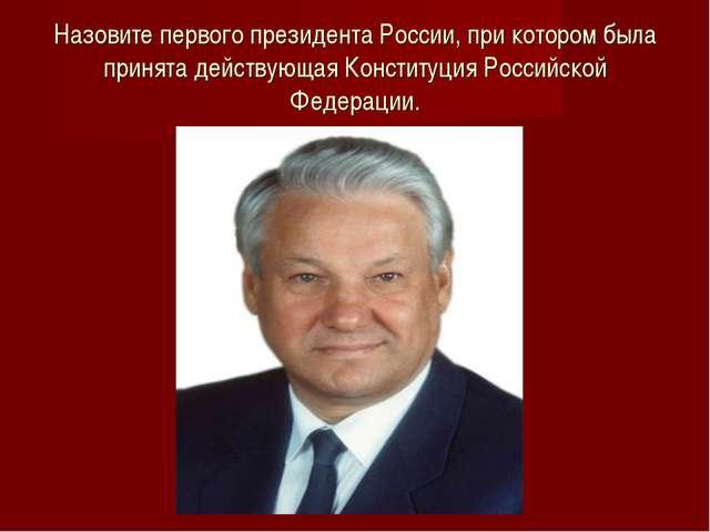 Назовите первого президента России, при котором была принята действующая Конс...