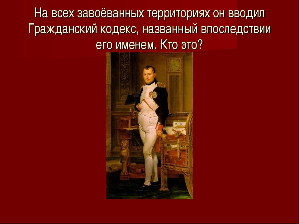 На всех завоёванных территориях он вводил Гражданский кодекс, названный впосл...