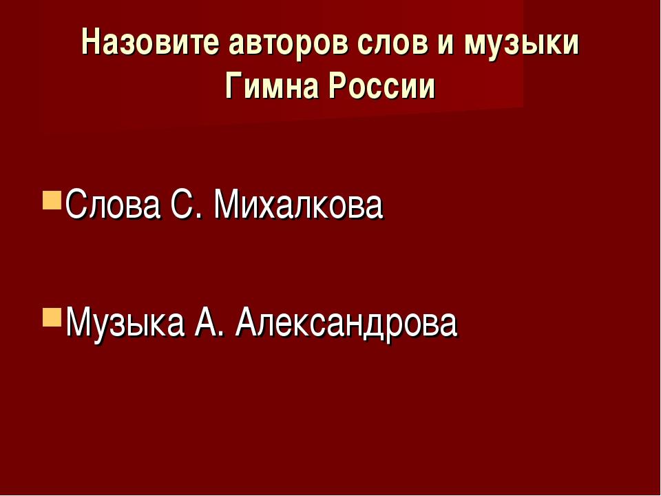 Назовите авторов слов и музыки Гимна России Слова С. Михалкова Музыка А. Алек...