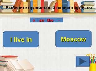 Выберите правильный вариант артикля a an the - I live in Moscow