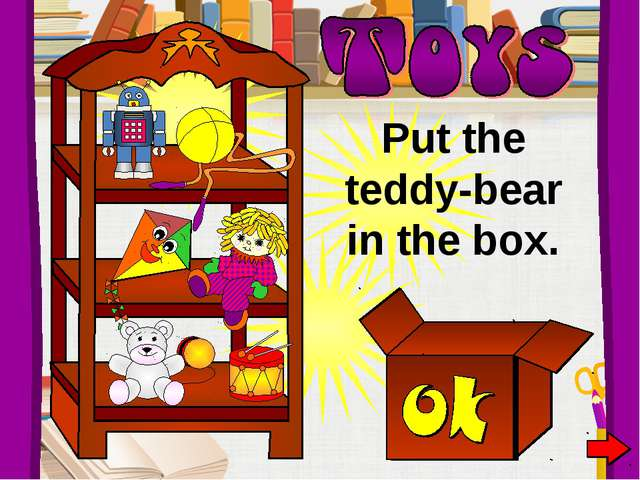 Put the teddy-bear in the box.