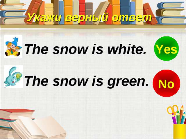 Укажи верный ответ The snow is green. The snow is white. No Yes