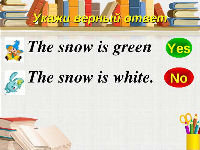 The snow is green The snow is white. No Yes Укажи верный ответ