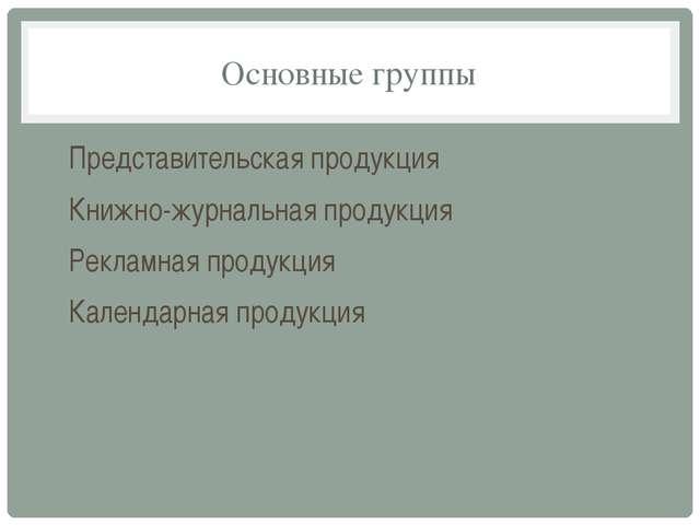 Основные группы Представительская продукция Книжно-журнальная продукция Рекла...