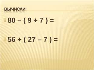 80 – ( 9 + 7 ) = 56 + ( 27 – 7 ) =