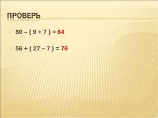 80 – ( 9 + 7 ) = 64 56 + ( 27 – 7 ) = 76