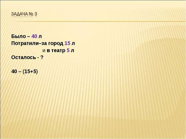 Было – 40 л Потратили–за город 15 л и в театр 5 л Осталось - ? 40 – (15+5)