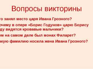 Вопросы викторины 1. Кто занял место царя Ивана Грозного? 2. Почему в опере «