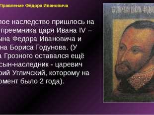 Правление Фёдора Ивановича Тяжелое наследство пришлось на долю преемника царя