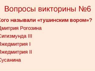 Вопросы викторины №6 6. Кого называли «тушинским вором»? 1) Дмитрия Рогозина