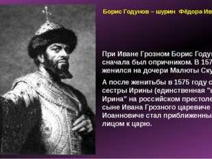 Борис Годунов – шурин Фёдора Ивановича При Иване Грозном Борис Годунов сначал