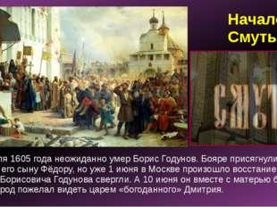 Начало Смуты 13 апреля 1605 года неожиданно умер Борис Годунов. Бояре присягн