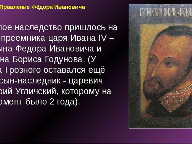 Правление Фёдора Ивановича Тяжелое наследство пришлось на долю преемника царя...