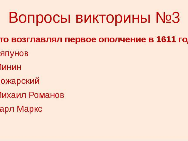 Вопросы викторины №3 3. Кто возглавлял первое ополчение в 1611 году? 1) Ляпун...