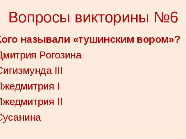 Вопросы викторины №6 6. Кого называли «тушинским вором»? 1) Дмитрия Рогозина...