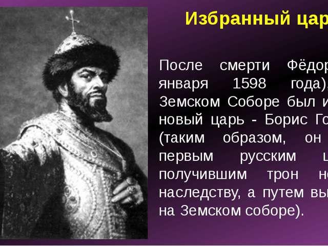 Избранный царь После смерти Фёдора (7 января 1598 года), на Земском Соборе бы...