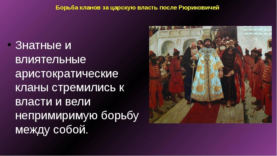 Борьба кланов за царскую власть после Рюриковичей Знатные и влиятельные арист...