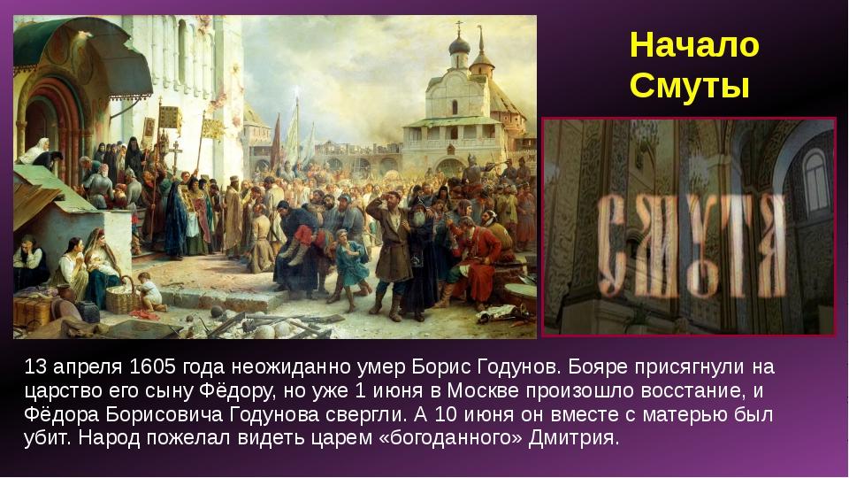 Начало Смуты 13 апреля 1605 года неожиданно умер Борис Годунов. Бояре присягн...