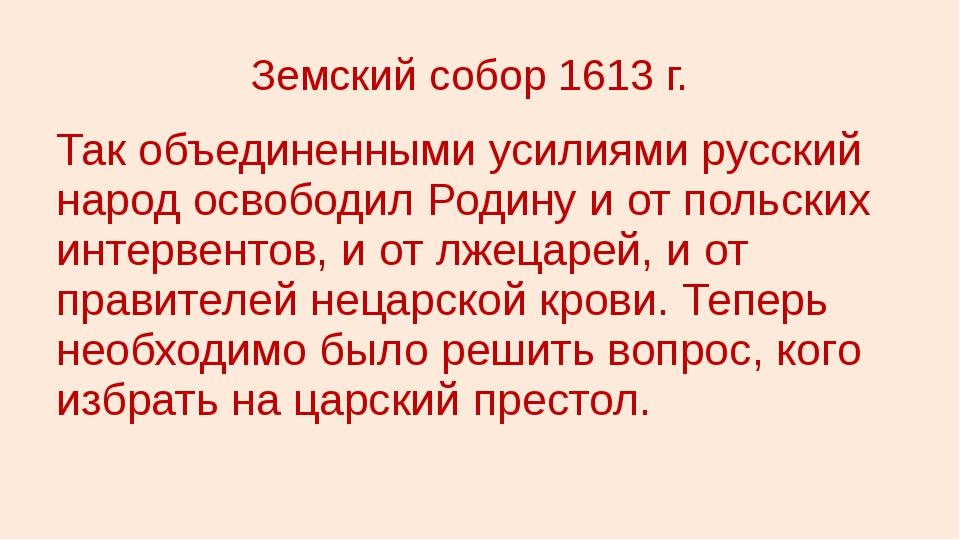 Земский собор 1613 г. Так объединенными усилиями русский народ освободил Роди...