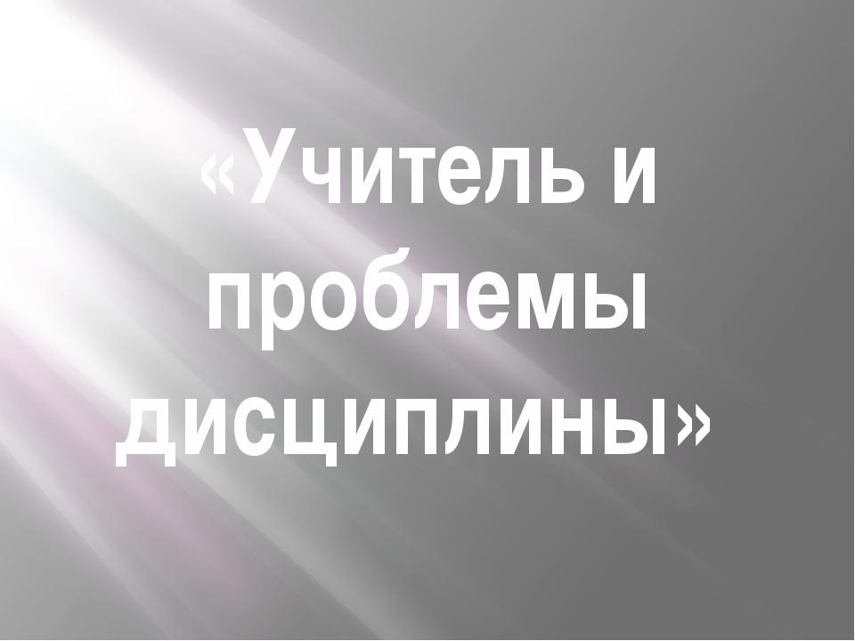 «Учитель и проблемы дисциплины»