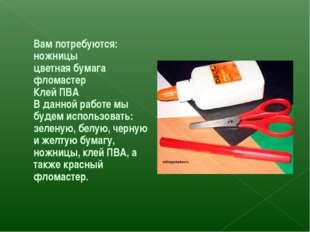 Вам потребуются: ножницы цветная бумага фломастер Клей ПВА В данной работе мы