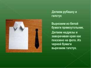 Делаем рубашку и галстук Вырезаем из белой бумаги прямоугольник. Делаем надре