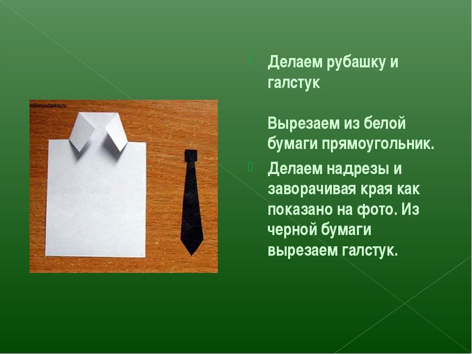 Делаем рубашку и галстук Вырезаем из белой бумаги прямоугольник. Делаем надре...