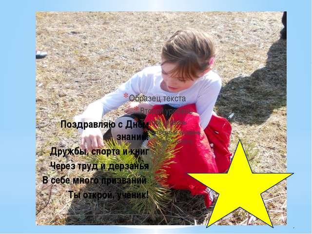 Поздравляю с Днём знаний: Дружбы, спорта и книг Через труд и дерзанья В себе...