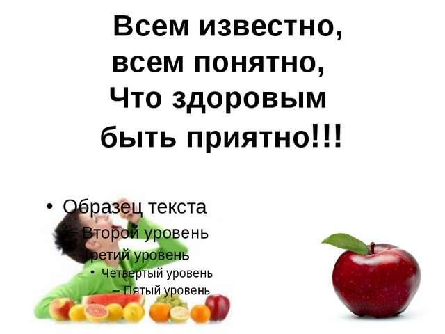 Всем известно, всем понятно, Что здоровым быть приятно!!!