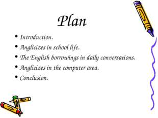 Plan Introduction. Anglicizes in school life. The English borrowings in daily