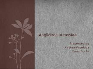 Presented by Nastya Veselova Form 6 «A» Anglicizes in russian