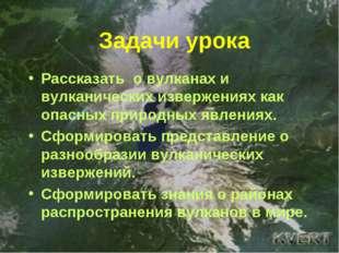 Задачи урока Рассказать о вулканах и вулканических извержениях как опасных пр