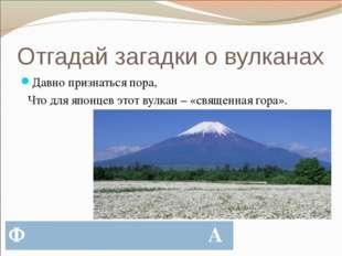 Отгадай загадки о вулканах Давно признаться пора, Что для японцев этот вулкан