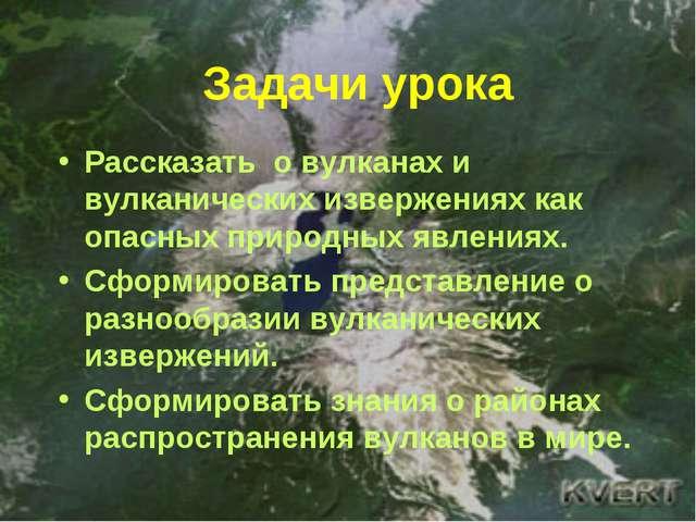 Задачи урока Рассказать о вулканах и вулканических извержениях как опасных пр...