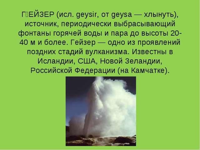 ØЕЙЗЕР (исл. geysir, от geysa — хлынуть), источник, периодически выбрасывающ...