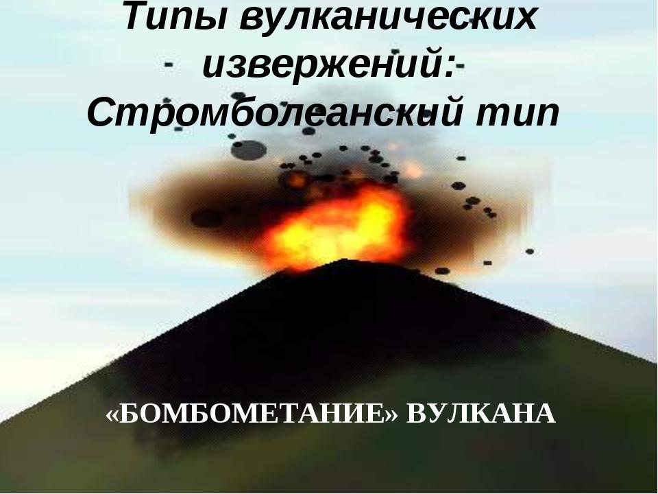 Типы вулканических извержений: Стромболеанский тип «БОМБОМЕТАНИЕ» ВУЛКАНА