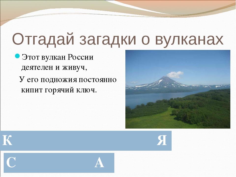 Отгадай загадки о вулканах Этот вулкан России деятелен и живуч, У его подножи...