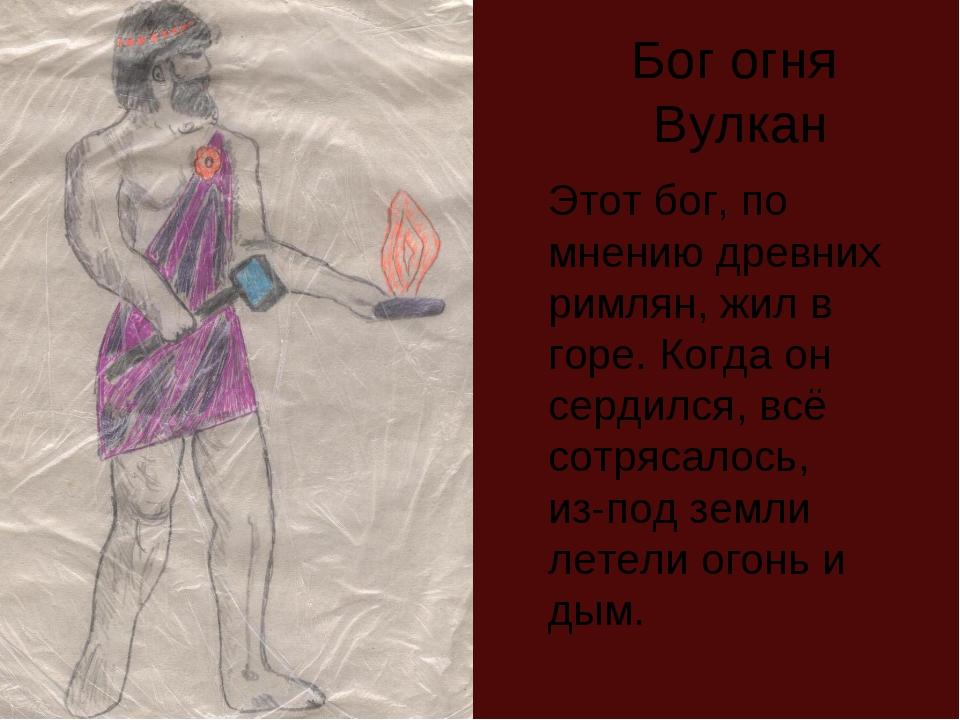 Бог огня Вулкан Этот бог, по мнению древних римлян, жил в горе. Когда он серд...