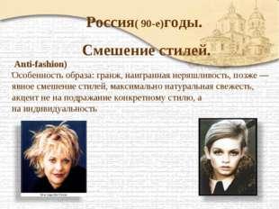 Россия( 90-е)годы. Смешение стилей. . Anti-fashion) Особенность образа: гранж