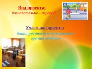 Вид проекта: познавательно - игровой Участники проекта: дети, родители и восп