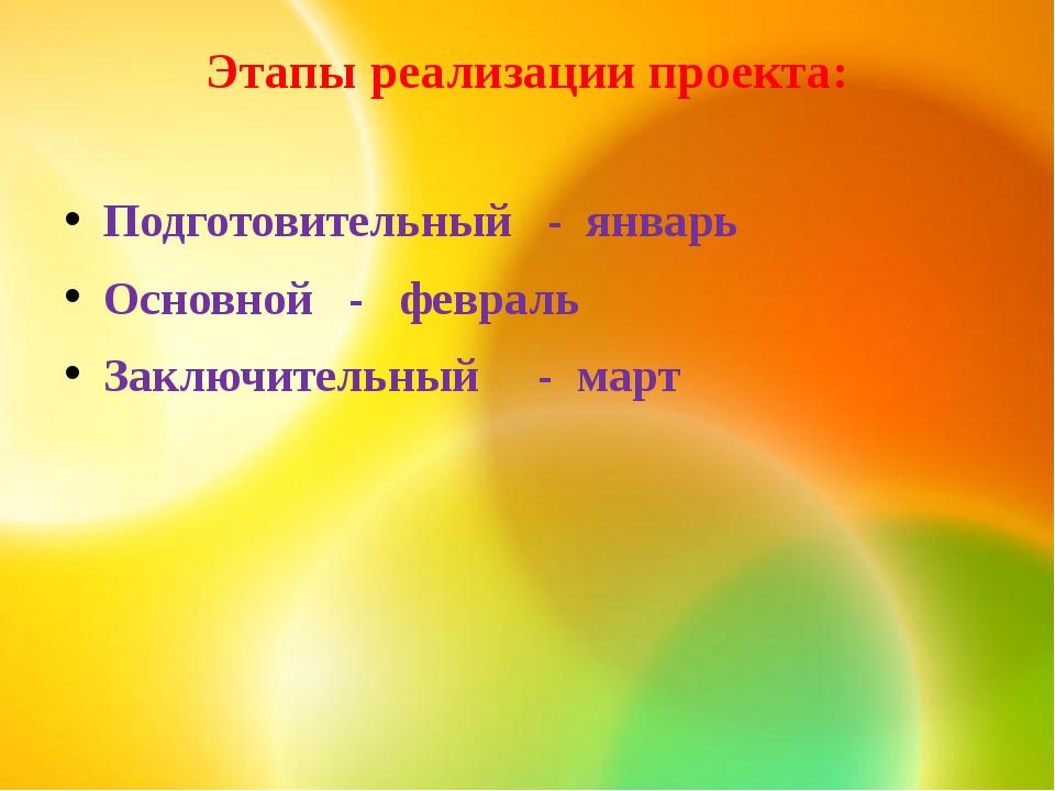 Этапы реализации проекта: Подготовительный - январь Основной - февраль Заключ...